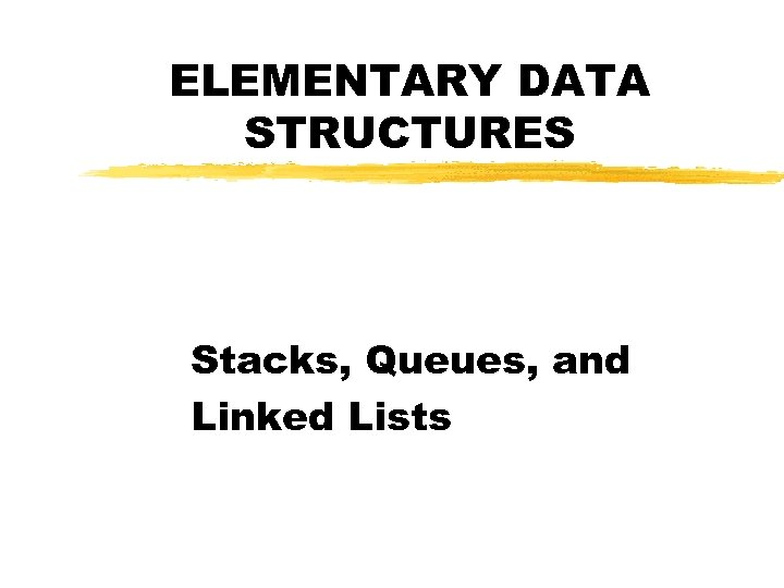 ELEMENTARY DATA STRUCTURES Stacks, Queues, and Linked Lists