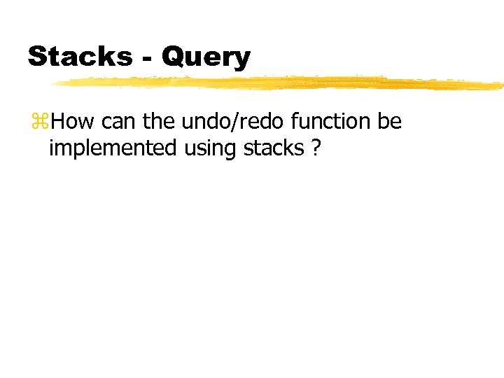 Stacks - Query z. How can the undo/redo function be implemented using stacks ?