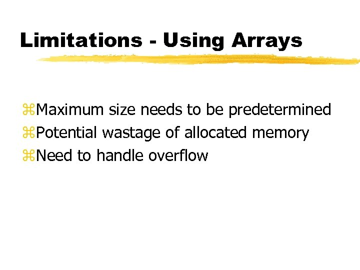 Limitations - Using Arrays z. Maximum size needs to be predetermined z. Potential wastage