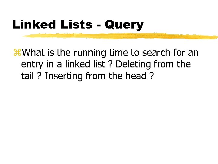 Linked Lists - Query z. What is the running time to search for an