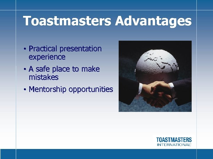 Toastmasters Advantages • Practical presentation experience • A safe place to make mistakes •