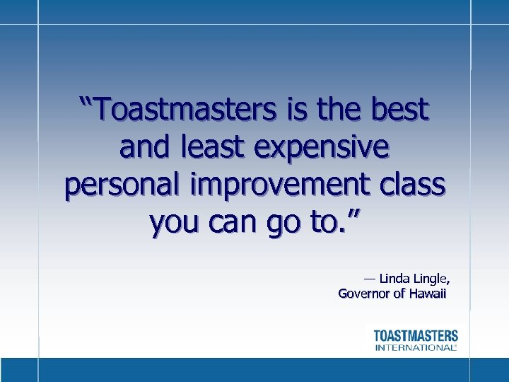 """Toastmasters is the best and least expensive personal improvement class you can go to."