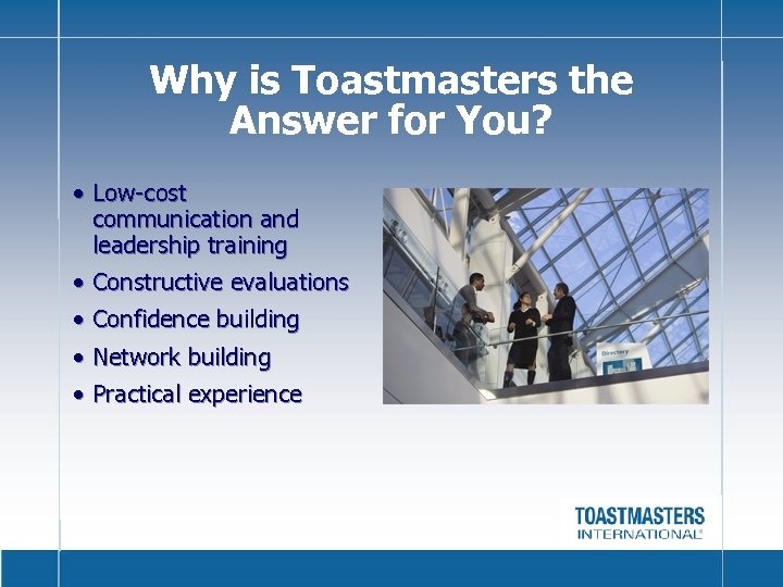 Why is Toastmasters the Answer for You? • Low-cost communication and leadership training •