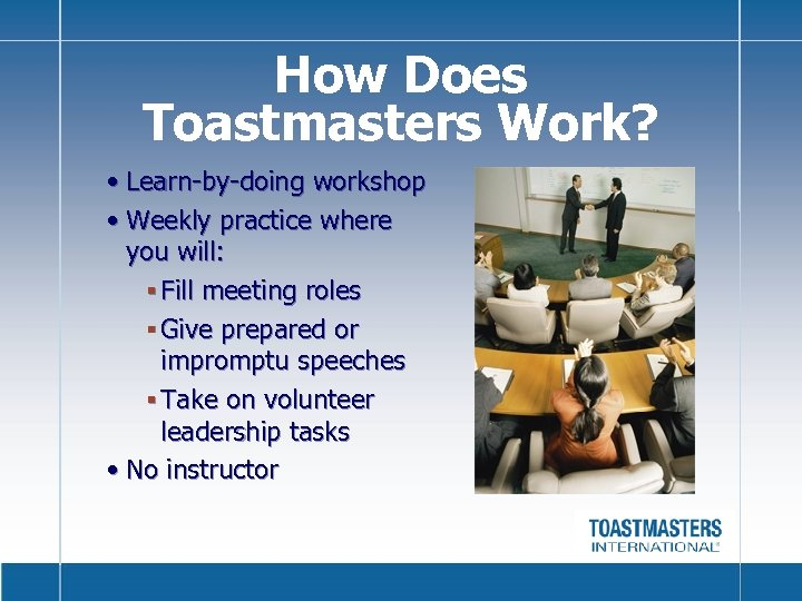 How Does Toastmasters Work? • Learn-by-doing workshop • Weekly practice where you will: §