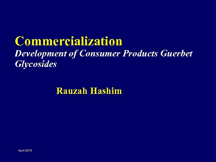 Commercialization Development of Consumer Products Guerbet Glycosides Rauzah Hashim April 2015
