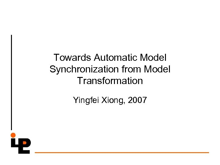 Towards Automatic Model Synchronization from Model Transformation Yingfei Xiong, 2007