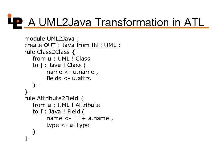 A UML 2 Java Transformation in ATL module UML 2 Java ; create OUT