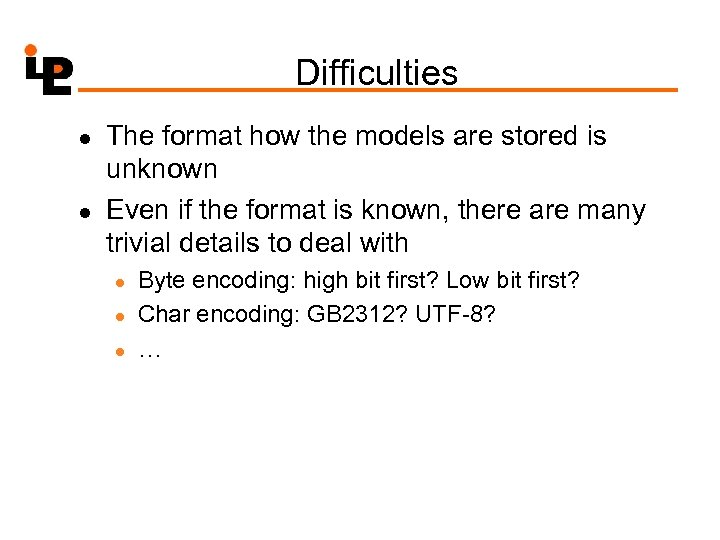Difficulties l l The format how the models are stored is unknown Even if