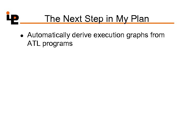 The Next Step in My Plan l Automatically derive execution graphs from ATL programs