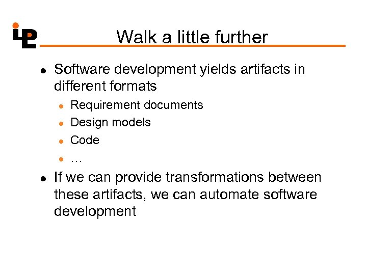 Walk a little further l Software development yields artifacts in different formats l l