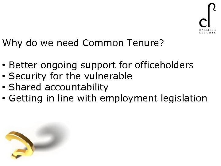 Why do we need Common Tenure? • • Better ongoing support for officeholders Security