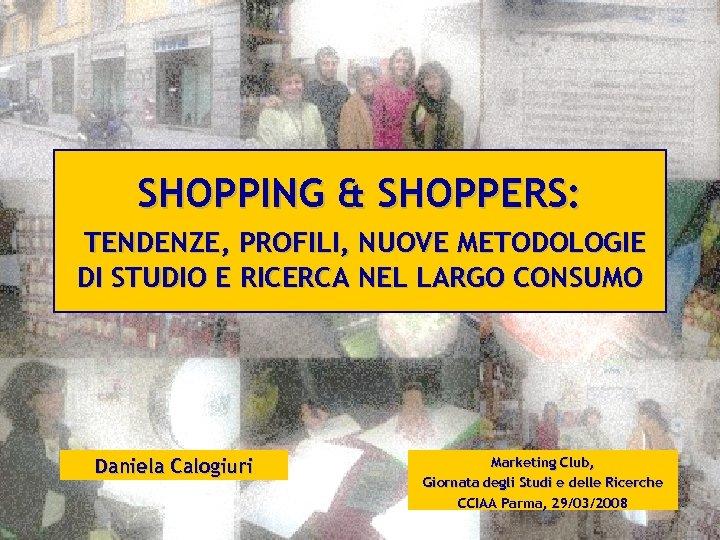 SHOPPING & SHOPPERS: TENDENZE, PROFILI, NUOVE METODOLOGIE DI STUDIO E RICERCA NEL LARGO CONSUMO