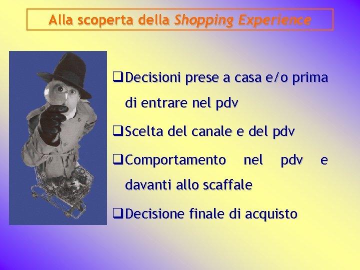 Alla scoperta della Shopping Experience q Decisioni prese a casa e/o prima di entrare