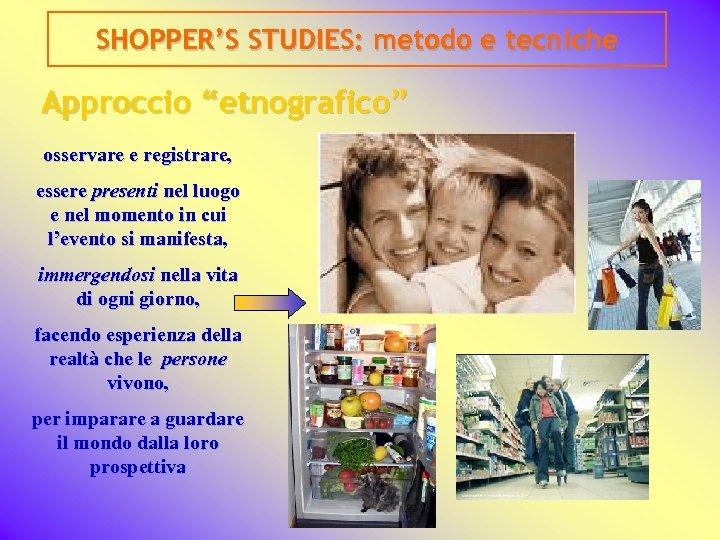 """SHOPPER'S STUDIES: metodo e tecniche Approccio """"etnografico"""" osservare e registrare, essere presenti nel luogo"""