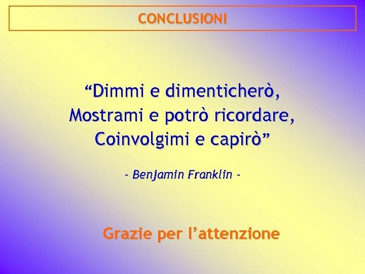 """CONCLUSIONI """"Dimmi e dimenticherò, Mostrami e potrò ricordare, Coinvolgimi e capirò"""" - Benjamin Franklin"""
