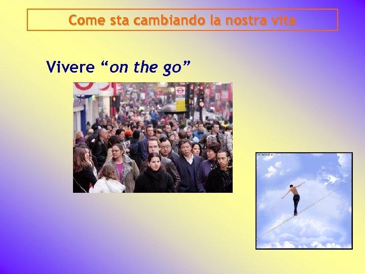 """Come sta cambiando la nostra vita Vivere """"on the go"""""""