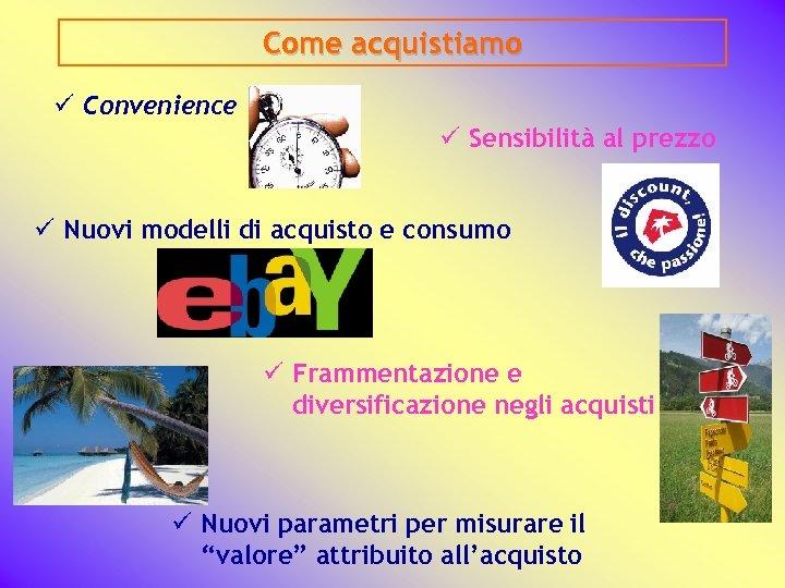 Come acquistiamo ü Convenience ü Sensibilità al prezzo ü Nuovi modelli di acquisto e