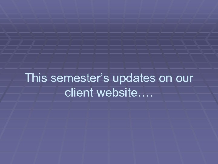 This semester's updates on our client website….