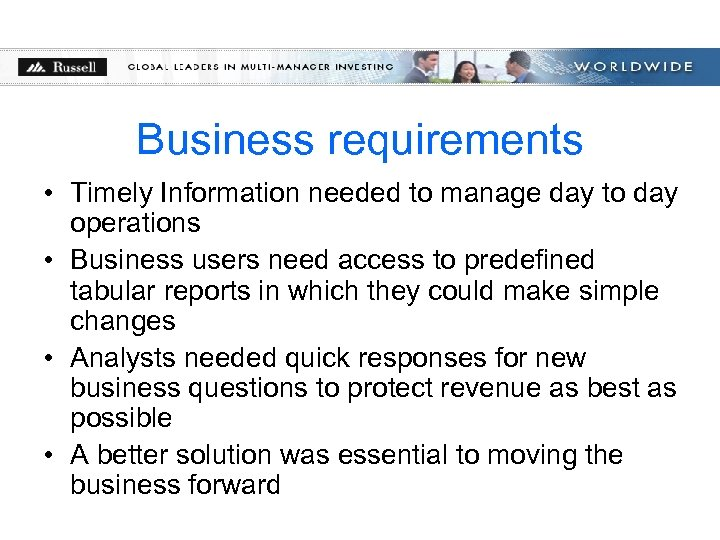 Business requirements • Timely Information needed to manage day to day operations • Business