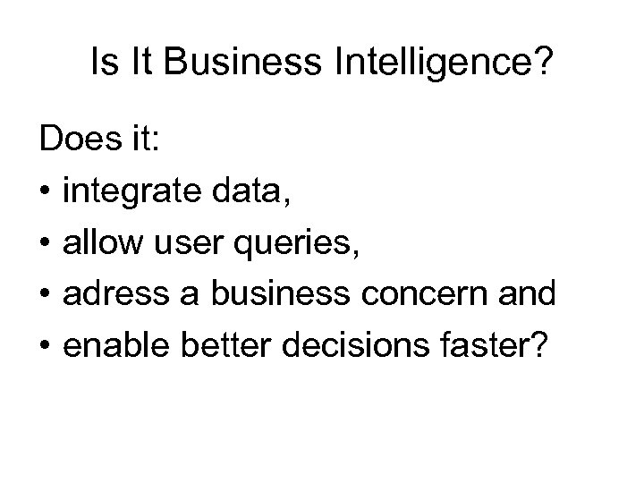 Is It Business Intelligence? Does it: • integrate data, • allow user queries, •