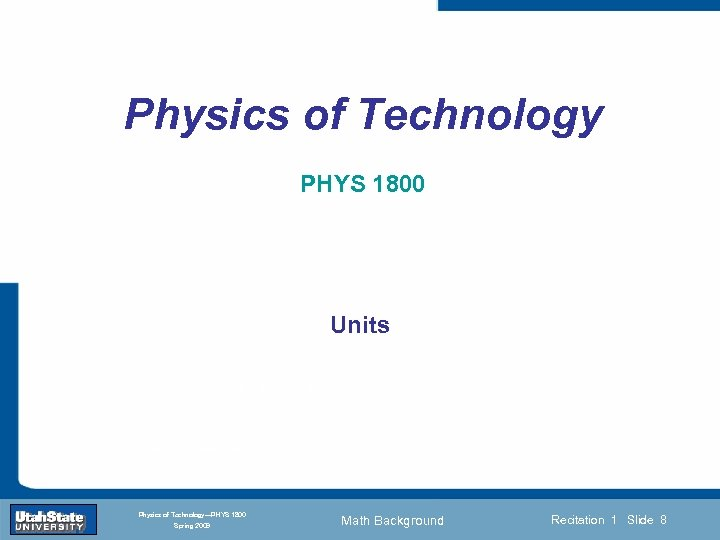 Physics of Technology PHYS 1800 Units Introduction Section 0 Lecture 1 Slide 8 INTRODUCTION