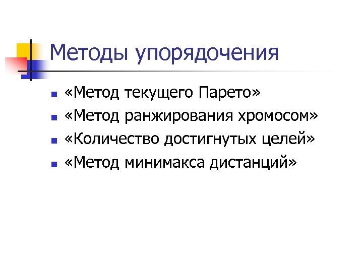 Методы упорядочения n n «Метод текущего Парето» «Метод ранжирования хромосом» «Количество достигнутых целей» «Метод