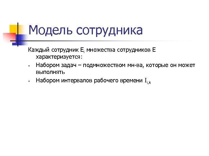 Модель сотрудника Каждый сотрудник Ei множества сотрудников E характеризуется: • Набором задач – подмножеством