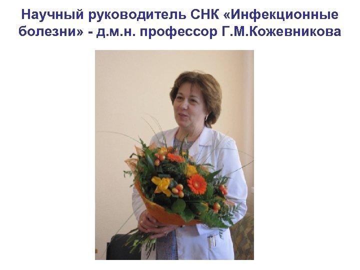 Научный руководитель СНК «Инфекционные болезни» - д. м. н. профессор Г. М. Кожевникова