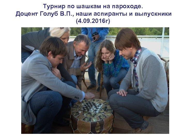 Турнир по шашкам на пароходе. Доцент Голуб В. П. , наши аспиранты и выпускники