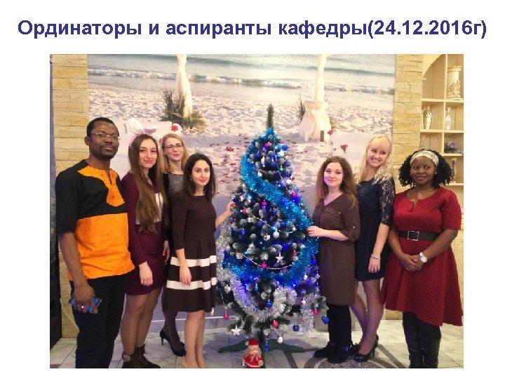 Ординаторы и аспиранты кафедры(24. 12. 2016 г)