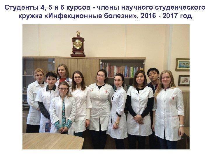 Студенты 4, 5 и 6 курсов - члены научного студенческого кружка «Инфекционные болезни» ,