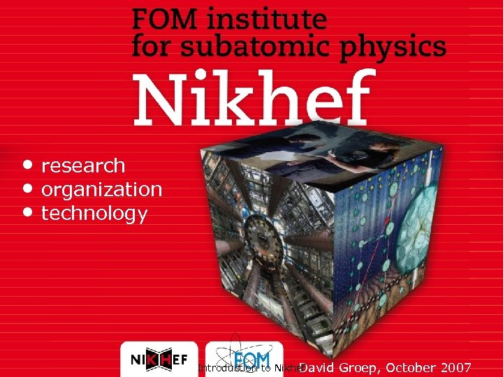 • research • organization • technology Introduction to Nikhef David Groep, October 2007