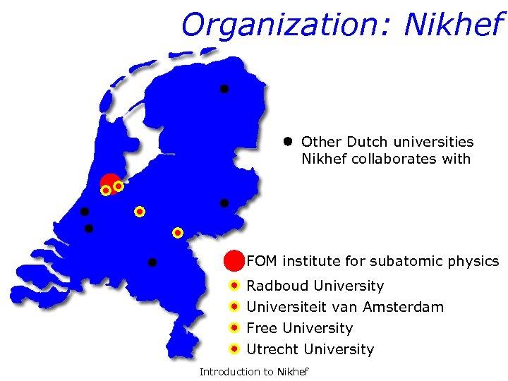 Organization: Nikhef Other Dutch universities Nikhef collaborates with FOM institute for subatomic physics Radboud
