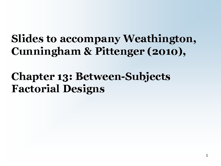 Slides to accompany Weathington, Cunningham & Pittenger (2010), Chapter 13: Between-Subjects Factorial Designs 1