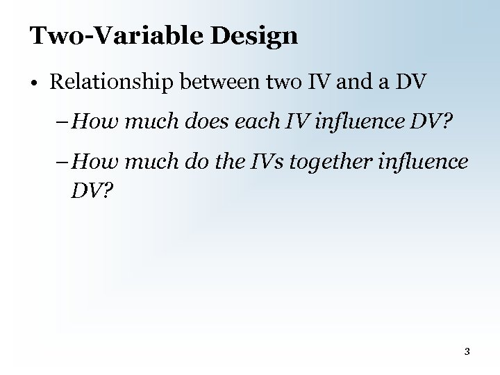 Two-Variable Design • Relationship between two IV and a DV – How much does