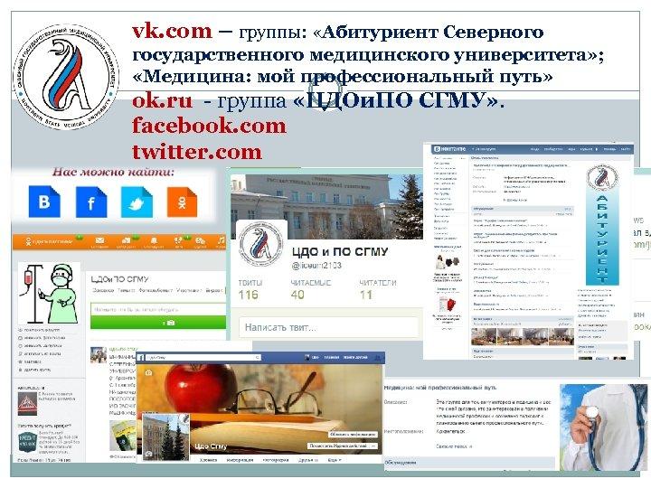 vk. com – группы: «Абитуриент Северного государственного медицинского университета» ; «Медицина: мой профессиональный путь»