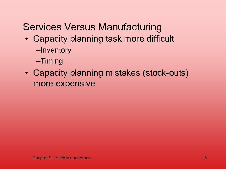 Services Versus Manufacturing • Capacity planning task more difficult –Inventory –Timing • Capacity planning