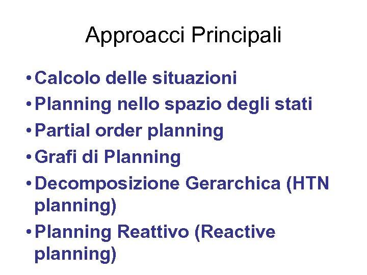 Approacci Principali • Calcolo delle situazioni • Planning nello spazio degli stati • Partial