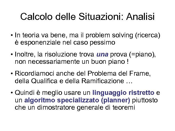 Calcolo delle Situazioni: Analisi • In teoria va bene, ma il problem solving (ricerca)