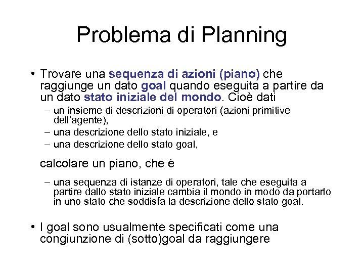 Problema di Planning • Trovare una sequenza di azioni (piano) che raggiunge un dato