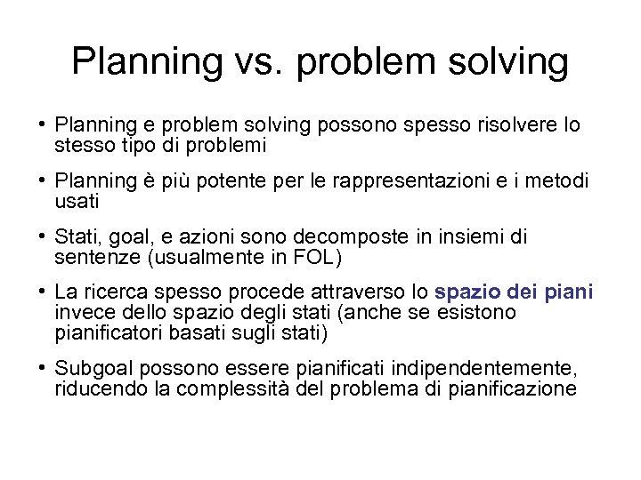 Planning vs. problem solving • Planning e problem solving possono spesso risolvere lo stesso
