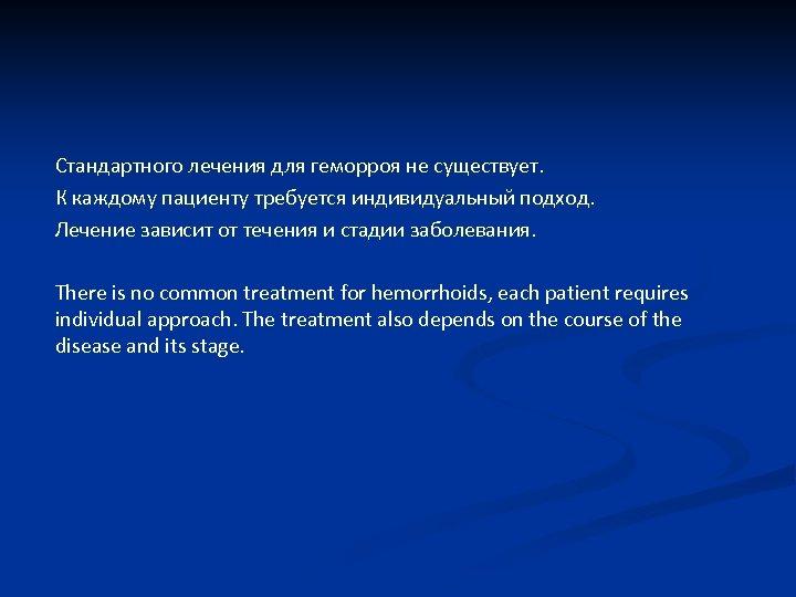 Стандартного лечения для геморроя не существует. К каждому пациенту требуется индивидуальный подход. Лечение зависит