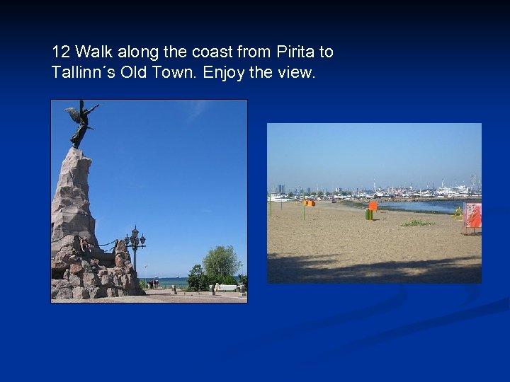12 Walk along the coast from Pirita to Tallinn´s Old Town. Enjoy the view.