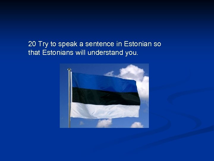 20 Try to speak a sentence in Estonian so that Estonians will understand you.