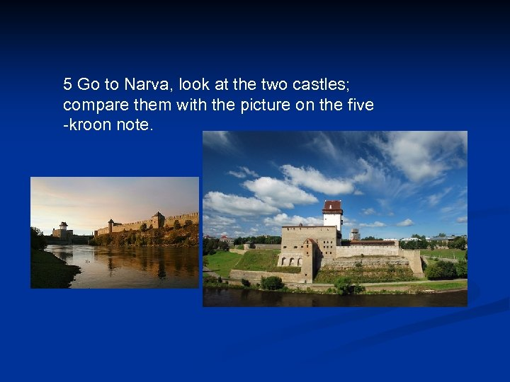 5 Go to Narva, look at the two castles; compare them with the picture