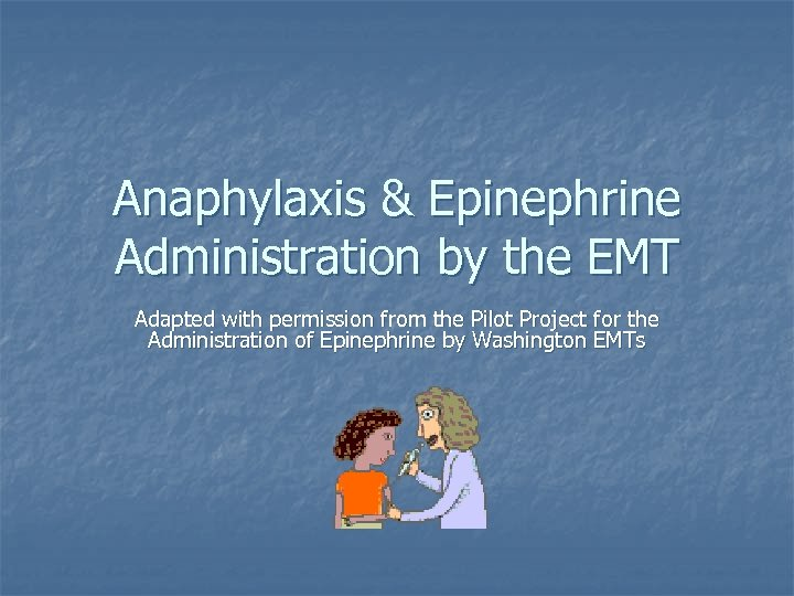 Anaphylaxis & Epinephrine Administration by the EMT Adapted with permission from the Pilot Project