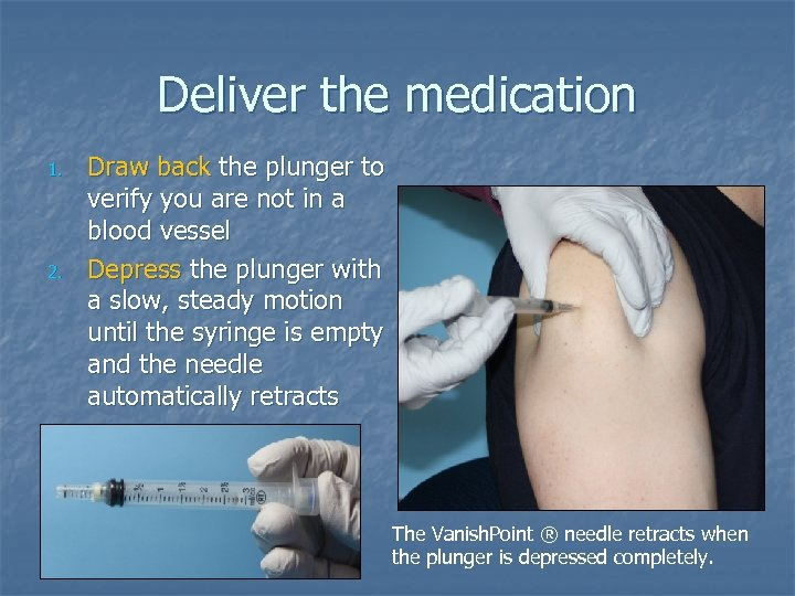 Deliver the medication 1. 2. Draw back the plunger to verify you are not