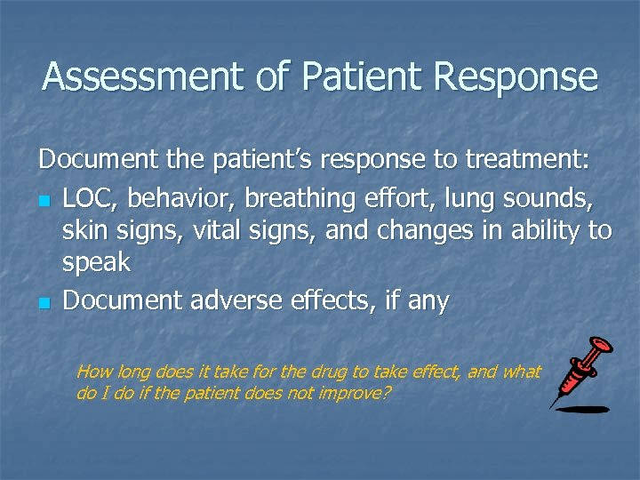 Assessment of Patient Response Document the patient's response to treatment: n LOC, behavior, breathing