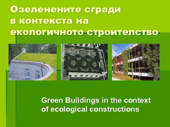 Озеленените сгради в контекста на екологичното строителство Green Buildings in the context of ecological