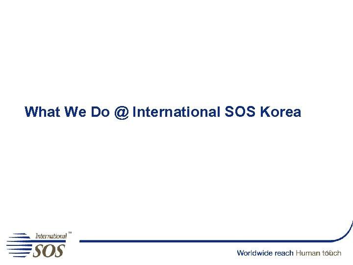What We Do @ International SOS Korea 12
